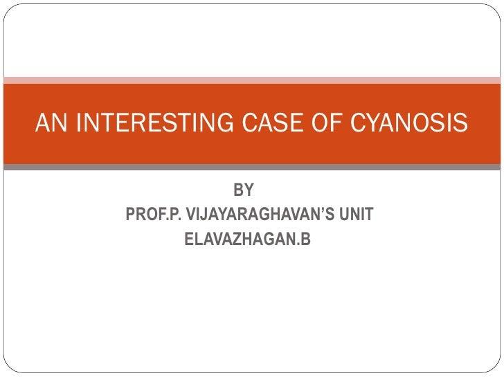 BY  PROF.P. VIJAYARAGHAVAN'S UNIT ELAVAZHAGAN.B AN INTERESTING CASE OF CYANOSIS