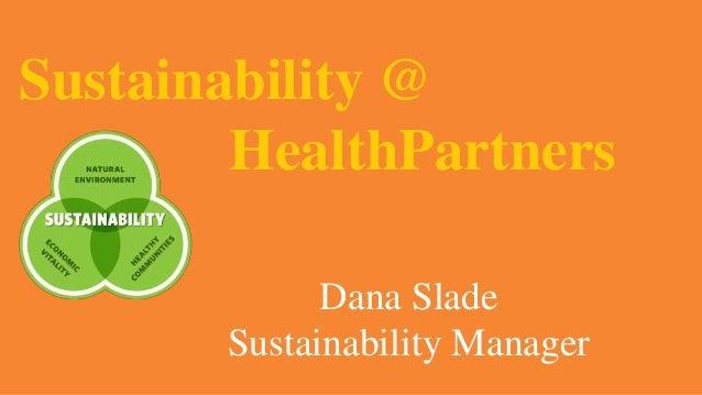 Sustainability @ HealthPartners Dana Slade Sustainability Manager