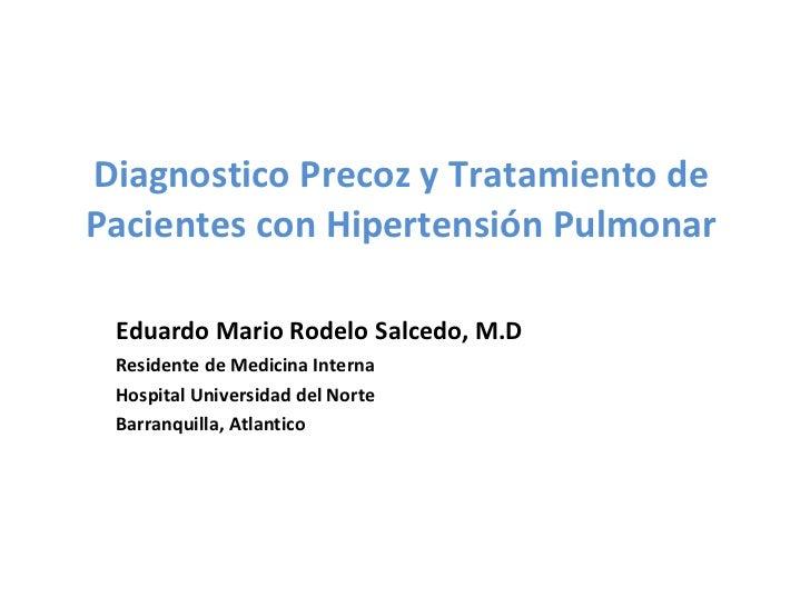 Diagnostico Precoz y Tratamiento de Pacientes con Hipertensión Pulmonar Eduardo Mario Rodelo Salcedo, M.D Residente de Med...