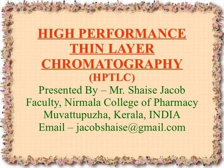 HIGH PERFORMANCE THIN LAYER CHROMATOGRAPHY (HPTLC) Presented By – Mr. Shaise Jacob Faculty, Nirmala College of Pharmacy Mu...