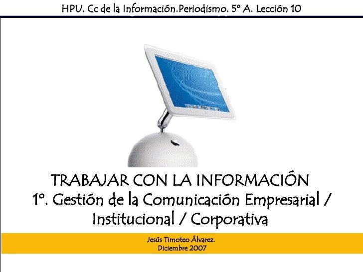 Sociedad Mediática HPU. Cc de la Información.Periodismo. 5º A. Lección 10 TRABAJAR CON LA INFORMACIÓN  1º. Gestión de la C...