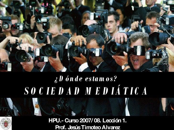 ¿Dónde estamos?   SOCIEDAD MEDIÁTICA HPU.- Curso 2007/ 08. Lección 1. Prof. Jesús Timoteo Alvarez