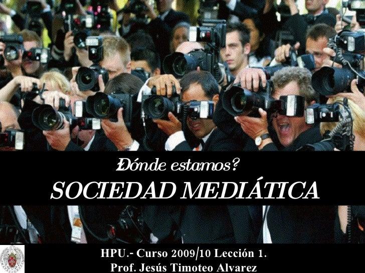 ¿Dónde estamos?   SOCIEDAD MEDIÁTICA HPU.- Curso 2009/10 Lección 1. Prof. Jesús Timoteo Alvarez