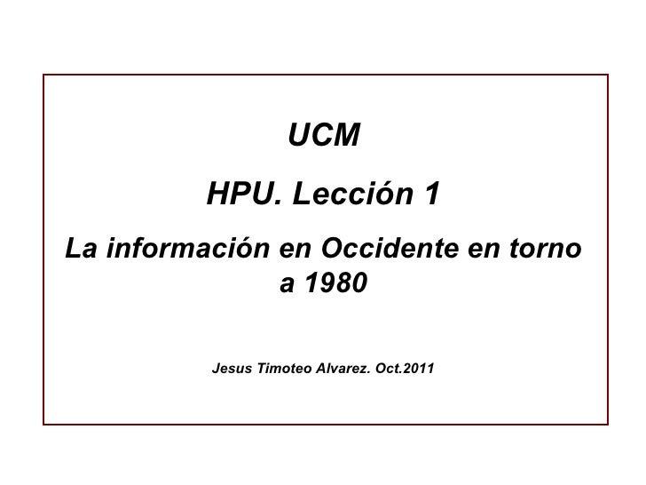 UCM HPU. Lección 1 La información en Occidente en torno a 1980 Jesus Timoteo Alvarez. Oct.2011
