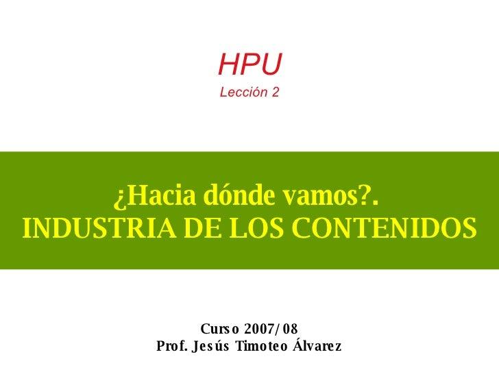 ¿Hacia dónde vamos?.  INDUSTRIA DE LOS CONTENIDOS HPU  Lección 2 Curso 2007/ 08 Prof. Jesús Timoteo Álvarez