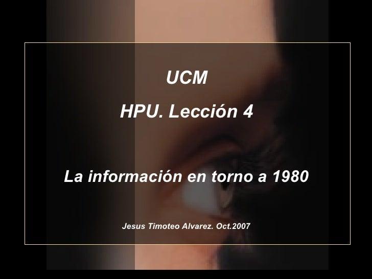 UCM HPU. Lección 4 La información en torno a 1980 Jesus Timoteo Alvarez. Oct.2007