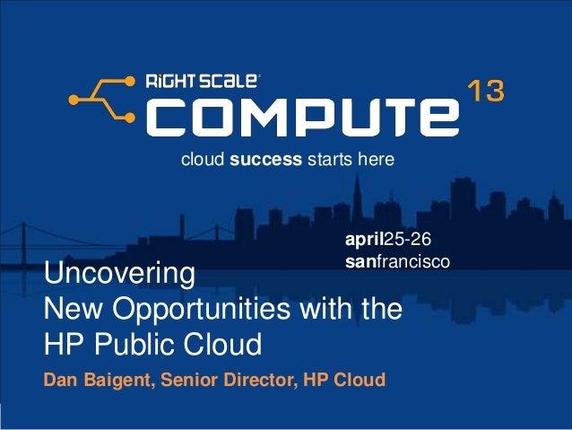 april25-26sanfranciscocloud success starts hereUncoveringNew Opportunities with theHP Public CloudDan Baigent, Senior Dire...