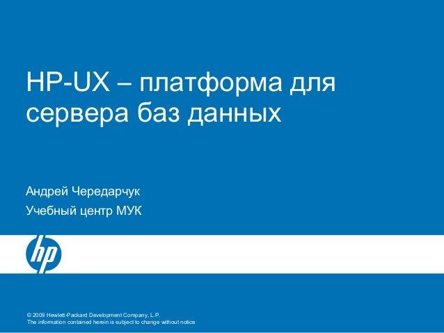 HP-UX – платформа длясервера баз данныхАндрей ЧередарчукУчебный центр МУК© 2009 Hewlett-Packard Development Company, L.P.T...