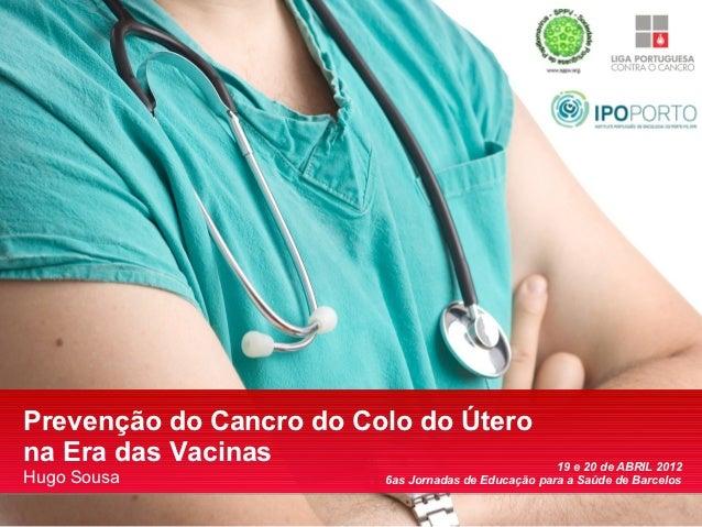 Prevenção do Cancro do Colo do Úterona Era das Vacinas                                   19 e 20 de ABRIL 2012Hugo Sousa  ...
