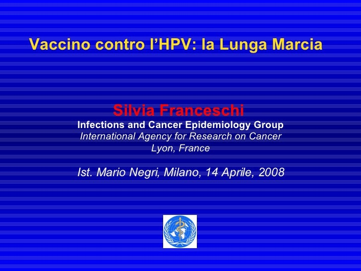 Vaccino contro l'HPV: la Lunga Marcia Silvia Franceschi   Infections and Cancer Epidemiology Group International Agency fo...