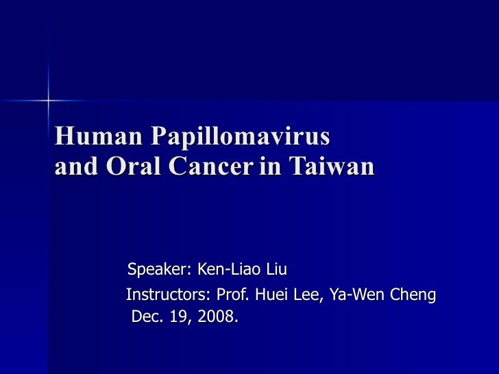 Human Papillomavirus  and Oral Cancer   in Taiwan  Speaker: Ken-Liao Liu Instructors: Prof. Huei Lee, Ya-Wen Cheng Dec. 19...