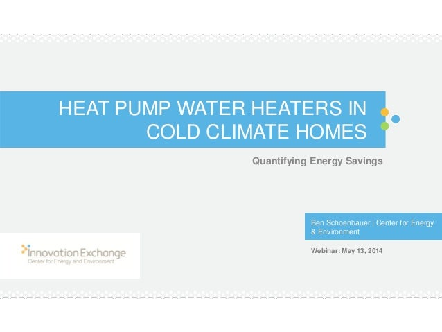 HEAT PUMP WATER HEATERS IN COLD CLIMATE HOMES Quantifying Energy Savings Ben Schoenbauer | Center for Energy & Environment...