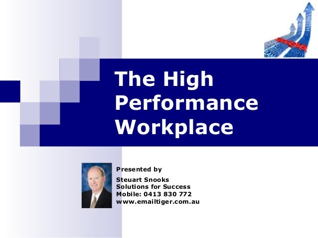 Presented by Steuart Snooks Solutions for Success Mobile: 0413 830 772 www.emailtiger.com.au The High Performance Workplace