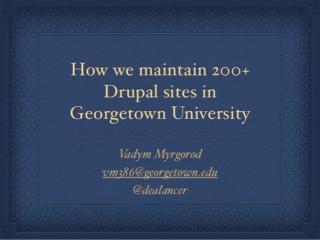 How we maintain 200+  Drupal sites in  Georgetown University  Vadym Myrgorod  vm386@georgetown.edu  @dealancer