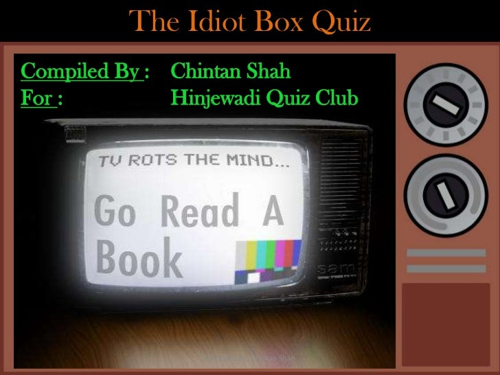 The Idiot Box QuizCompiled By : Chintan ShahFor :         Hinjewadi Quiz Club                 Compiled By: Chintan Shah