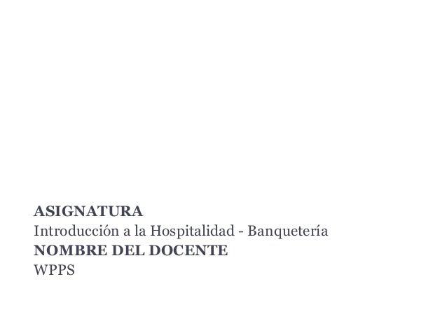 Departamento de Banquetes ASIGNATURA Introducción a la Hospitalidad - Banquetería NOMBRE DEL DOCENTE WPPS