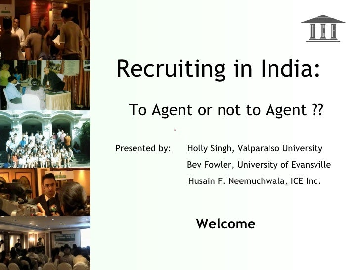 Recruiting in India:    To Agent or not to Agent ??  Presented by:   Holly Singh, Valparaiso University                 Be...