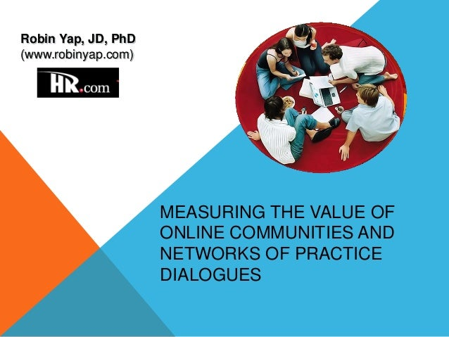 MEASURING THE VALUE OF ONLINE COMMUNITIES AND NETWORKS OF PRACTICE DIALOGUES Robin Yap, JD, PhD (www.robinyap.com)