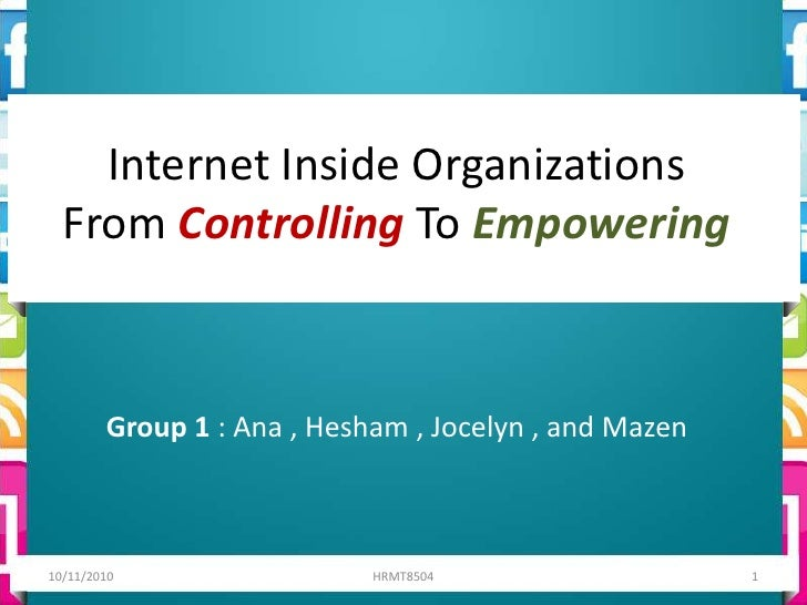 Internet Inside OrganizationsFrom Controlling To Empowering<br />Group 1 : Ana , Hesham , Jocelyn , and Mazen<br />10/11/2...