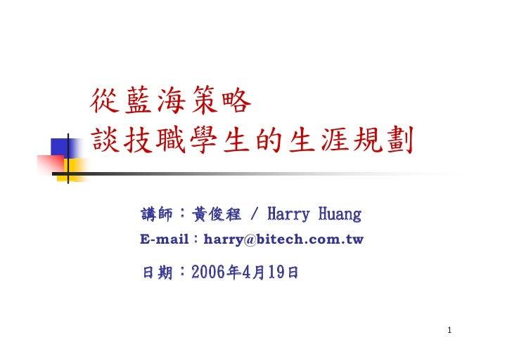 從藍海策略 談技職學生的生涯規劃   講師:黃俊程 / Harry Huang  E-mail:harry@bitech.com.tw   日期:2006年4月19日                                 1