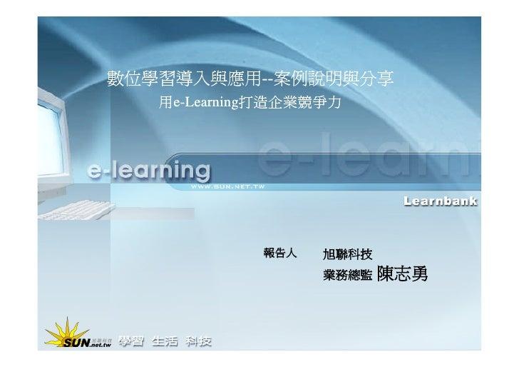 數位學習導入與應用--案例說明與分享    用e-Learning打造企業競爭力                  報告人   旭聯科技                    業務總監   陳志勇