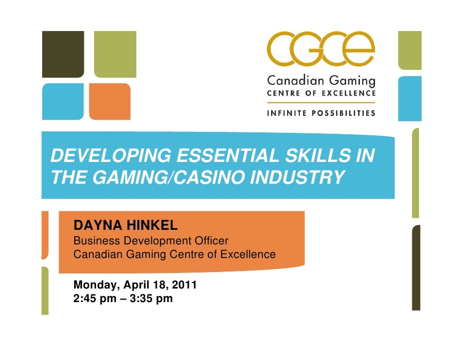 DEVELOPING ESSENTIAL SKILLS INTHE GAMING/CASINO INDUSTRY  DAYNA HINKEL  Business Development Officer  Canadian Gaming Cent...