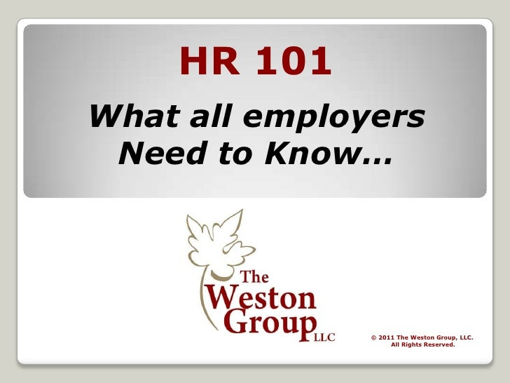 HR 101 What all employers Need to Know… © 2011 The Weston Group, LLC. All Rights Reserved.