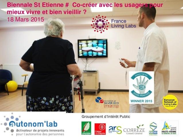 1 Biennale St Etienne # Co-créer avec les usagers pour mieux vivre et bien vieillir ? 18 Mars 2015 Groupement d'Intérêt Pu...