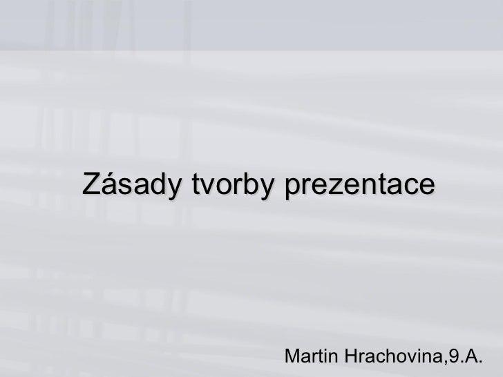 Zásady tvorby prezentace Martin Hrachovina,9.A.