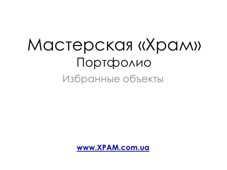 Мастерская «Храм»Портфолио <br />Избранные объекты<br />www.XPAM.com.ua<br />