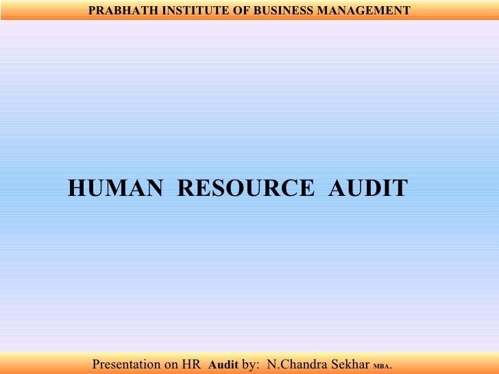 Presentation on HR  Audit   by:  N.Chandra Sekhar  MBA .  PRABHATH INSTITUTE OF BUSINESS MANAGEMENT HUMAN  RESOURCE  AUDIT