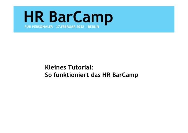 HR BarCampFÜR PERSONALER - 17.FEBRUAR 2012 - BERLIN           Kleines Tutorial:           So funktioniert das HR BarCamp