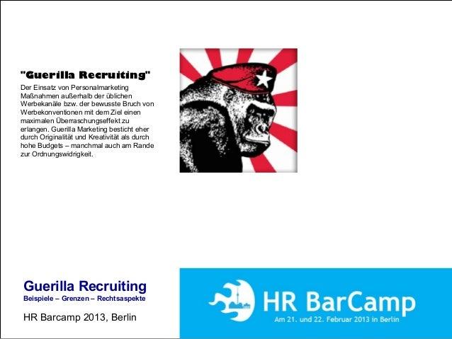 """Guerilla Recruiting Beispiele – Grenzen – Rechtsaspekte HR Barcamp 2013, Berlin """"Guerilla Recruiting"""" Der Einsatz von Pers..."""