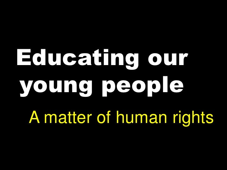 Educating our young people<br />A matter of human rights<br />