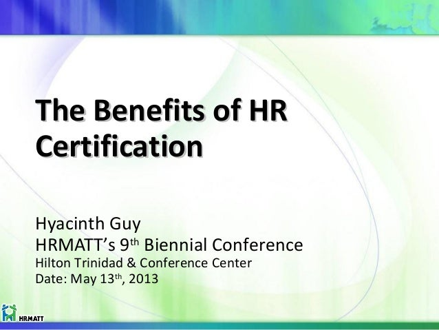 The Benefits of HRThe Benefits of HR CertificationCertification Hyacinth Guy HRMATT's 9th Biennial Conference Hilton Trini...