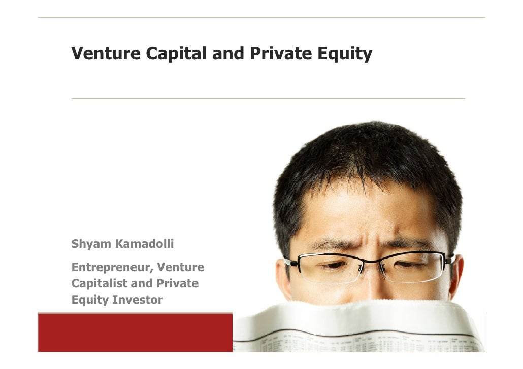 Venture Capital and Private Equity     Shyam Kamadolli Entrepreneur, Venture Capitalist and Private Equity Investor