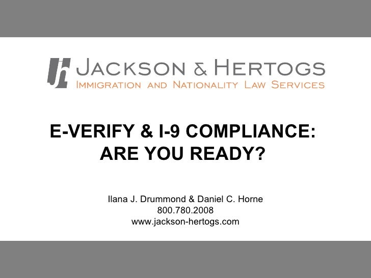 E-VERIFY & I-9 COMPLIANCE:  ARE YOU READY?   Ilana J. Drummond & Daniel C. Horne 800.780.2008 www.jackson-hertogs.com