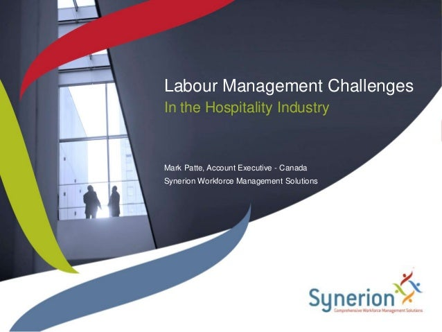 Labour Management ChallengesIn the Hospitality IndustryMark Patte, Account Executive - CanadaSynerion Workforce Management...