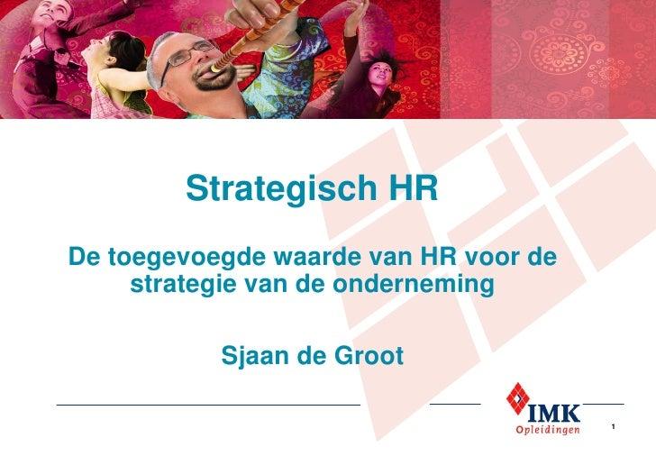 Strategisch HRDe toegevoegde waarde van HR voor de     strategie van de onderneming           Sjaan de Groot              ...