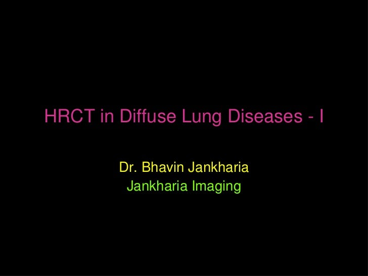 HRCT in Diffuse Lung Diseases - I        Dr. Bhavin Jankharia         Jankharia Imaging