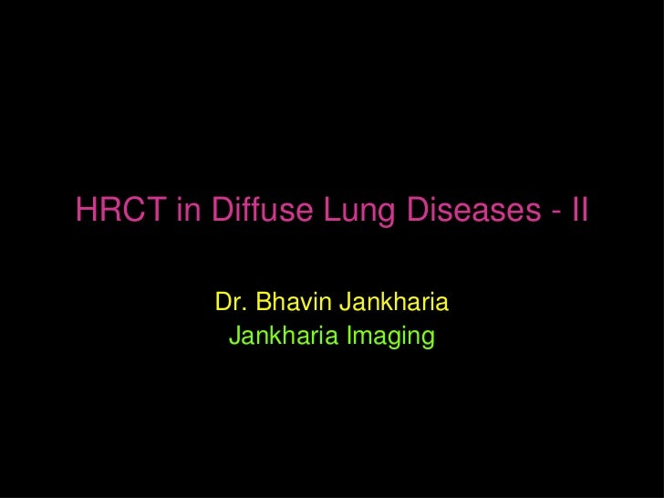 HRCT in Diffuse Lung Diseases - II         Dr. Bhavin Jankharia          Jankharia Imaging