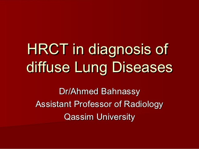 HRCT in diagnosis ofdiffuse Lung Diseases       Dr/Ahmed Bahnassy Assistant Professor of Radiology        Qassim University