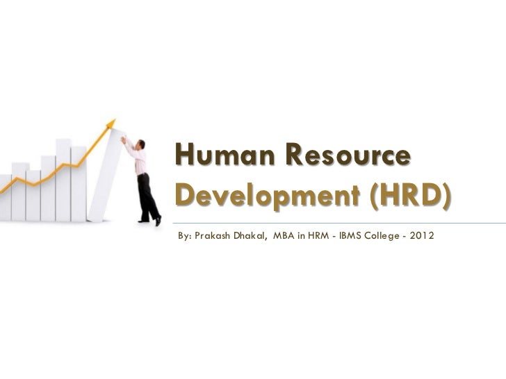 Human ResourceDevelopment (HRD)By: Prakash Dhakal, MBA in HRM - IBMS College - 2012
