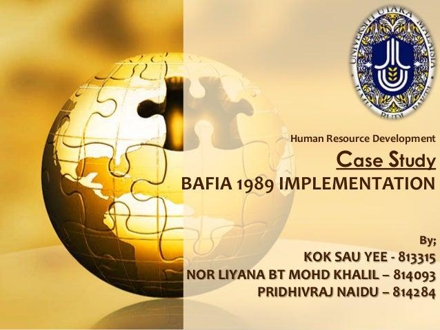 Human Resource Development  Case Study  BAFIA 1989 IMPLEMENTATION By;  KOK SAU YEE - 813315 NOR LIYANA BT MOHD KHALIL – 81...