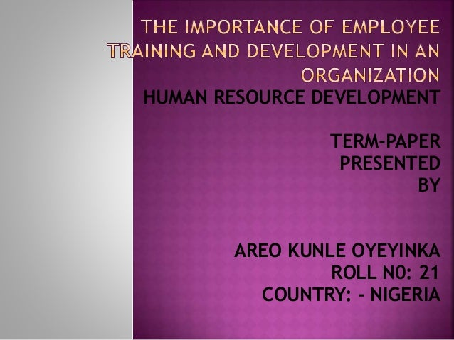 HUMAN RESOURCE DEVELOPMENT TERM-PAPER PRESENTED BY AREO KUNLE OYEYINKA ROLL N0: 21 COUNTRY: - NIGERIA