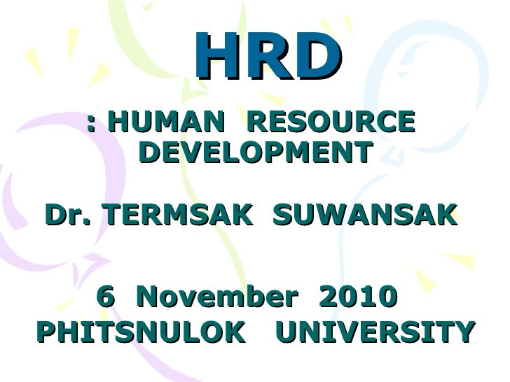 : HUMAN  RESOURCE  DEVELOPMENT Dr. TERMSAK  SUWANSAK  6  November  2010   PHITSNULOK  UNIVERSITY HRD