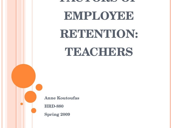 FACTORS OF           EMPLOYEE        RETENTION:           TEACHERS   Anne Koutoufas HRD­880 Spring 2009