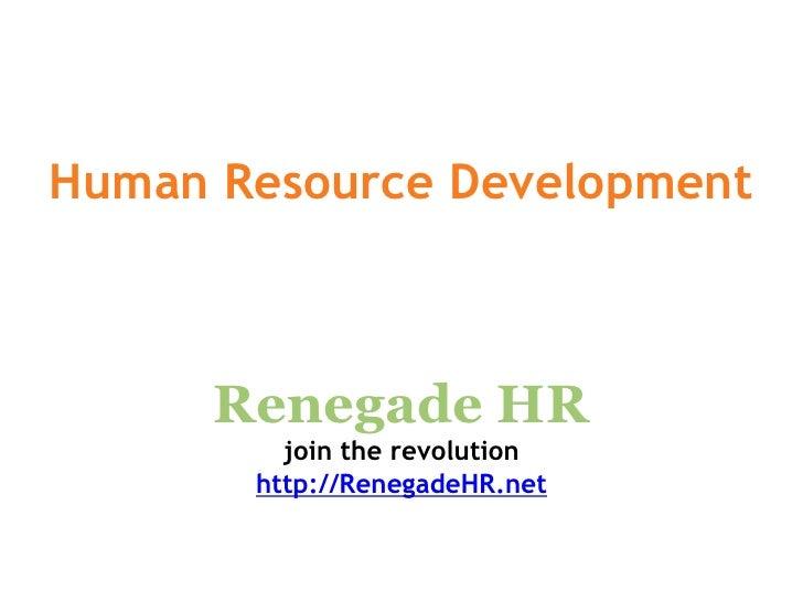 Human Resource Development          Renegade HR          join the revolution        http://RenegadeHR.net