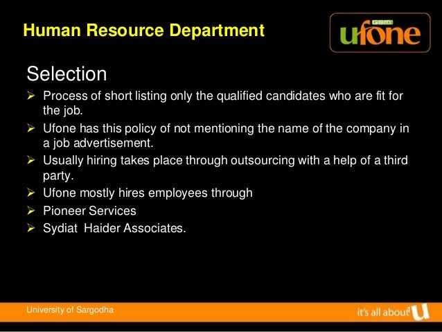 ufone hr hierarchy Ufone has addopted multifuntional culture where a group ofpeople from line manager or hr manager or any group of people relating to a particular post work as team and try to accomplish their own objective in this way ufone has given roles to each groupto play for the achievement of the strategic goals ( objectives of the company as a whole.