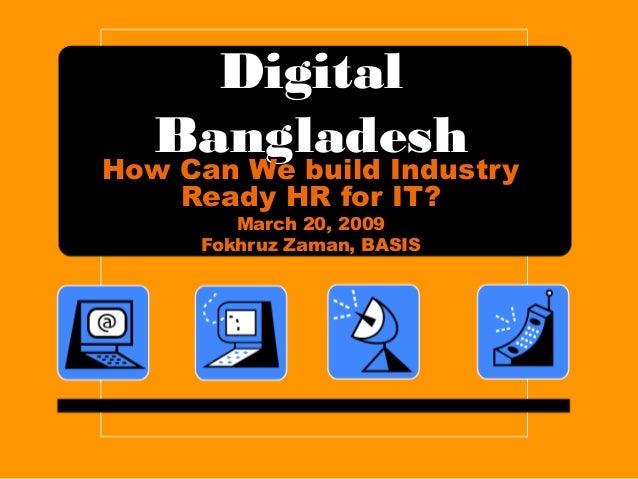 Digital Bangladesh How Can We build Industry Ready HR for IT? March 20, 2009 Fokhruz Zaman, BASIS